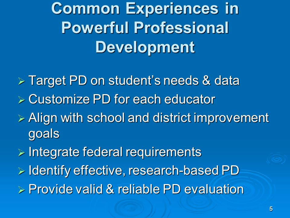 5 Common Experiences in Powerful Professional Development  Target PD on student's needs & data  Customize PD for each educator  Align with school and district improvement goals  Integrate federal requirements  Identify effective, research-based PD  Provide valid & reliable PD evaluation