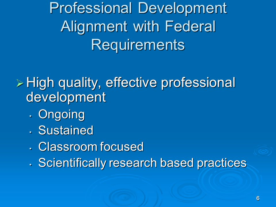6 Professional Development Alignment with Federal Requirements  High quality, effective professional development Ongoing Ongoing Sustained Sustained Classroom focused Classroom focused Scientifically research based practices Scientifically research based practices