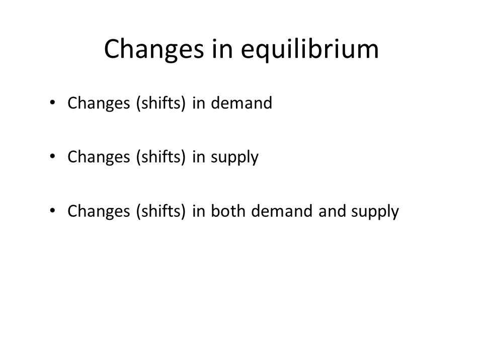Changes in equilibrium Changes (shifts) in demand Changes (shifts) in supply Changes (shifts) in both demand and supply