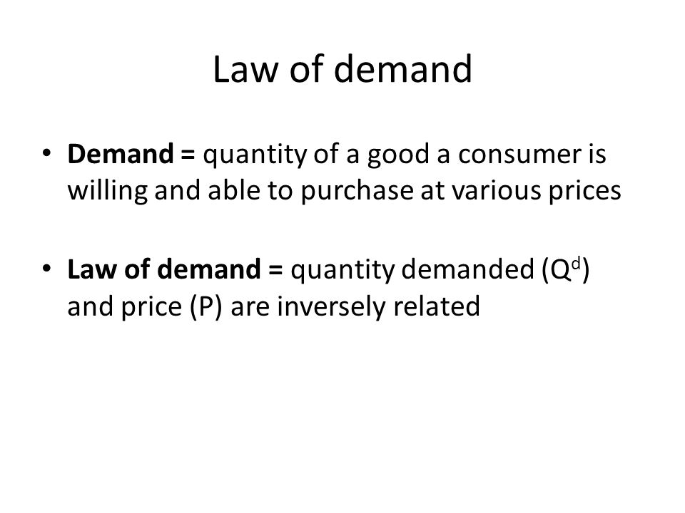 Law of demand Demand = quantity of a good a consumer is willing and able to purchase at various prices Law of demand = quantity demanded (Q d ) and price (P) are inversely related
