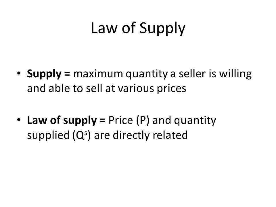 Law of Supply Supply = maximum quantity a seller is willing and able to sell at various prices Law of supply = Price (P) and quantity supplied (Q s ) are directly related
