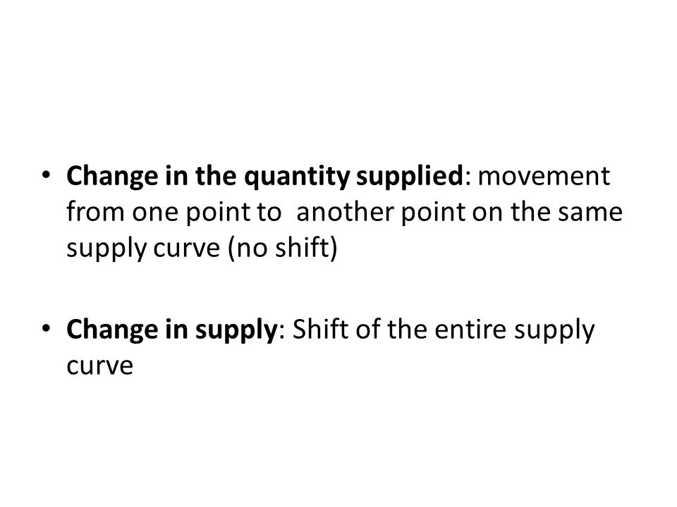 Change in the quantity supplied: movement from one point to another point on the same supply curve (no shift) Change in supply: Shift of the entire supply curve