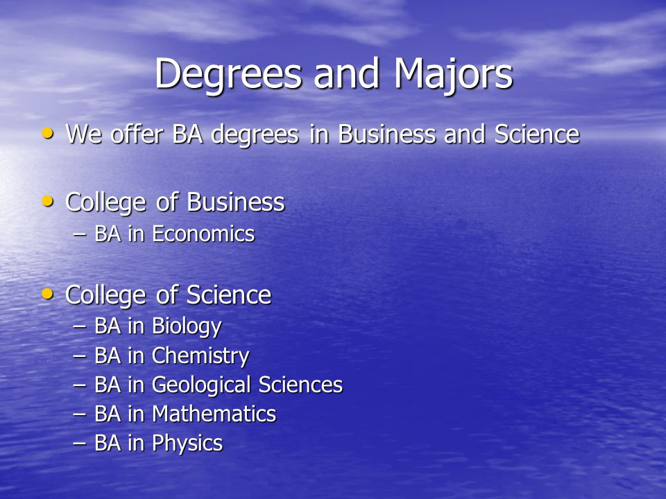Degrees and Majors We offer BA degrees in Business and Science We offer BA degrees in Business and Science College of Business College of Business –BA in Economics College of Science College of Science –BA in Biology –BA in Chemistry –BA in Geological Sciences –BA in Mathematics –BA in Physics