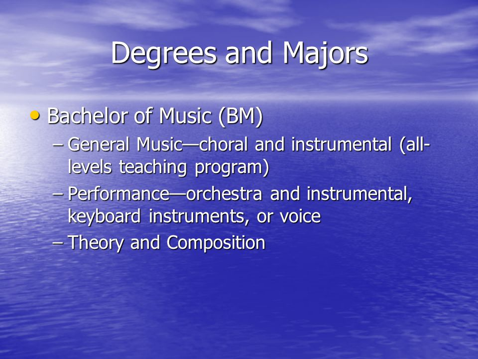 Degrees and Majors Bachelor of Music (BM) Bachelor of Music (BM) –General Music—choral and instrumental (all- levels teaching program) –Performance—orchestra and instrumental, keyboard instruments, or voice –Theory and Composition