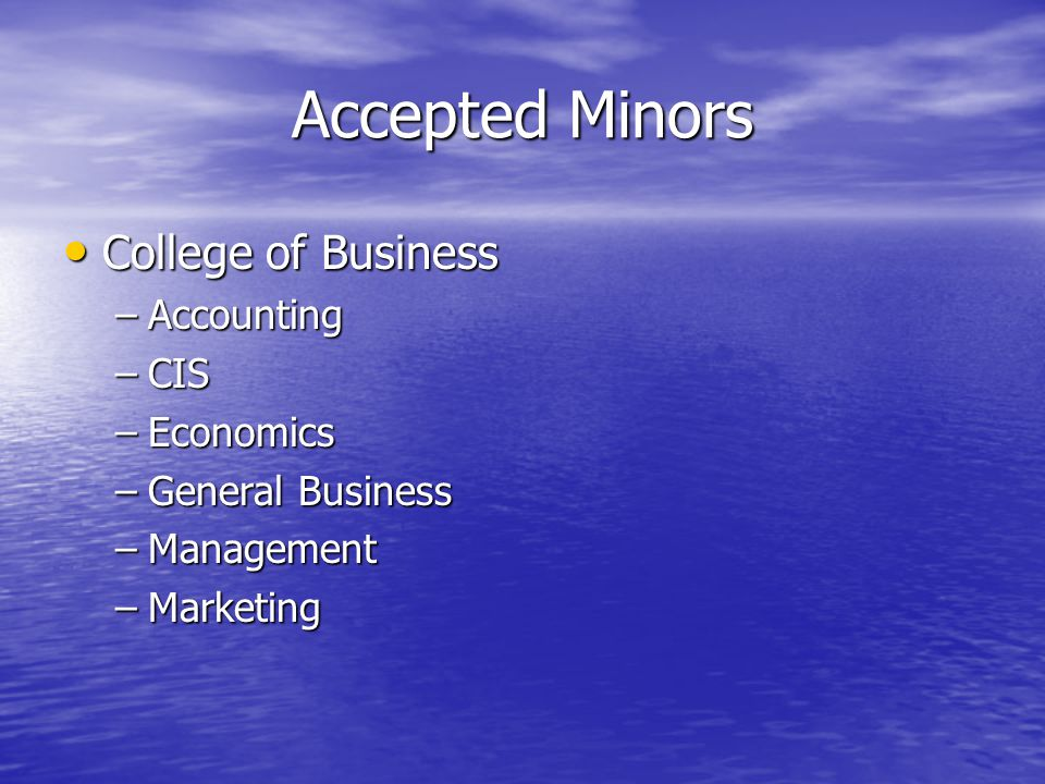Accepted Minors College of Business College of Business –Accounting –CIS –Economics –General Business –Management –Marketing