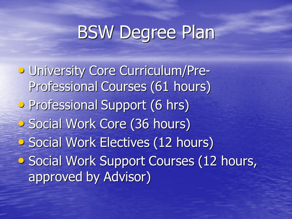 BSW Degree Plan University Core Curriculum/Pre- Professional Courses (61 hours) University Core Curriculum/Pre- Professional Courses (61 hours) Professional Support (6 hrs) Professional Support (6 hrs) Social Work Core (36 hours) Social Work Core (36 hours) Social Work Electives (12 hours) Social Work Electives (12 hours) Social Work Support Courses (12 hours, approved by Advisor) Social Work Support Courses (12 hours, approved by Advisor)
