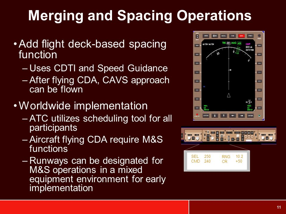 11 Merging and Spacing Operations Add flight deck-based spacing function –Uses CDTI and Speed Guidance –After flying CDA, CAVS approach can be flown Worldwide implementation –ATC utilizes scheduling tool for all participants –Aircraft flying CDA require M&S functions –Runways can be designated for M&S operations in a mixed equipment environment for early implementation SEL CMD RNG CR