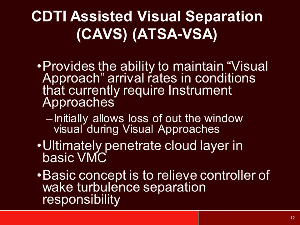 12 CDTI Assisted Visual Separation (CAVS) (ATSA-VSA) Provides the ability to maintain Visual Approach arrival rates in conditions that currently require Instrument Approaches –Initially allows loss of out the window visual during Visual Approaches Ultimately penetrate cloud layer in basic VMC Basic concept is to relieve controller of wake turbulence separation responsibility