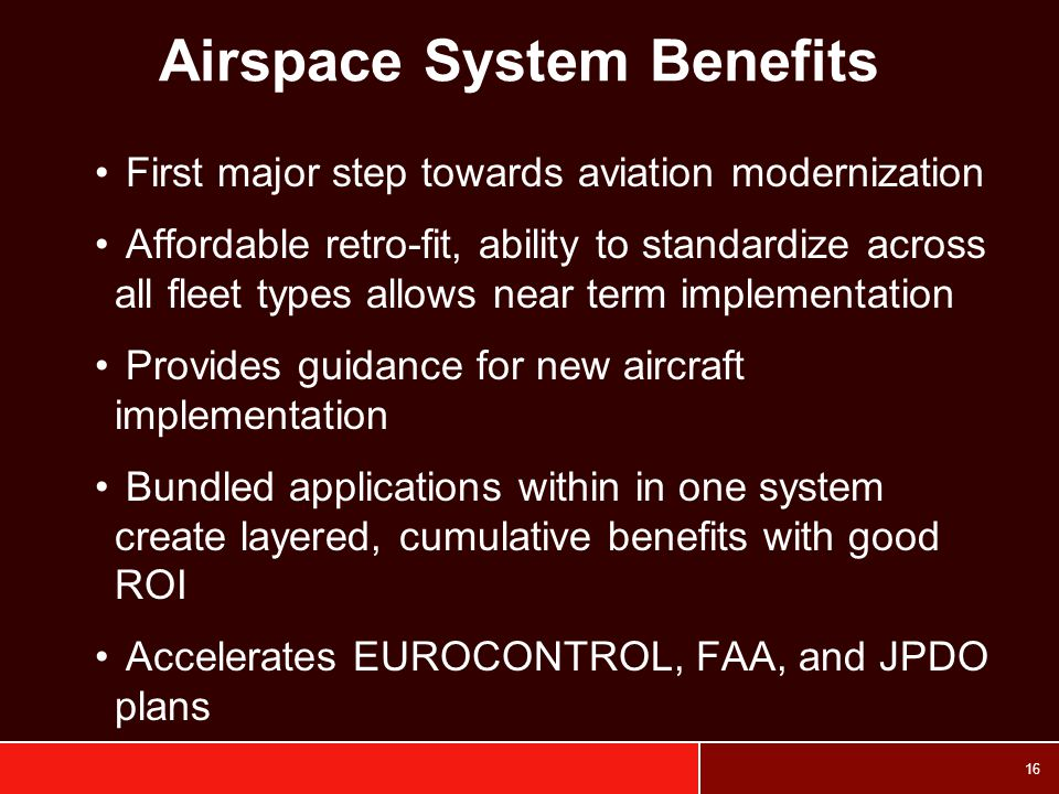16 Airspace System Benefits First major step towards aviation modernization Affordable retro-fit, ability to standardize across all fleet types allows near term implementation Provides guidance for new aircraft implementation Bundled applications within in one system create layered, cumulative benefits with good ROI Accelerates EUROCONTROL, FAA, and JPDO plans