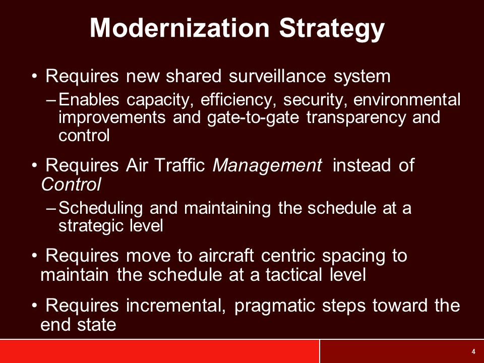 4 Modernization Strategy Requires new shared surveillance system –Enables capacity, efficiency, security, environmental improvements and gate-to-gate transparency and control Requires Air Traffic Management instead of Control –Scheduling and maintaining the schedule at a strategic level Requires move to aircraft centric spacing to maintain the schedule at a tactical level Requires incremental, pragmatic steps toward the end state