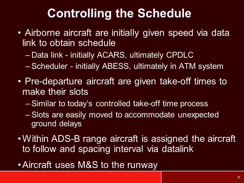 8 Controlling the Schedule Airborne aircraft are initially given speed via data link to obtain schedule –Data link - initially ACARS, ultimately CPDLC –Scheduler - initially ABESS, ultimately in ATM system Pre-departure aircraft are given take-off times to make their slots –Similar to today's controlled take-off time process –Slots are easily moved to accommodate unexpected ground delays Within ADS-B range aircraft is assigned the aircraft to follow and spacing interval via datalink Aircraft uses M&S to the runway