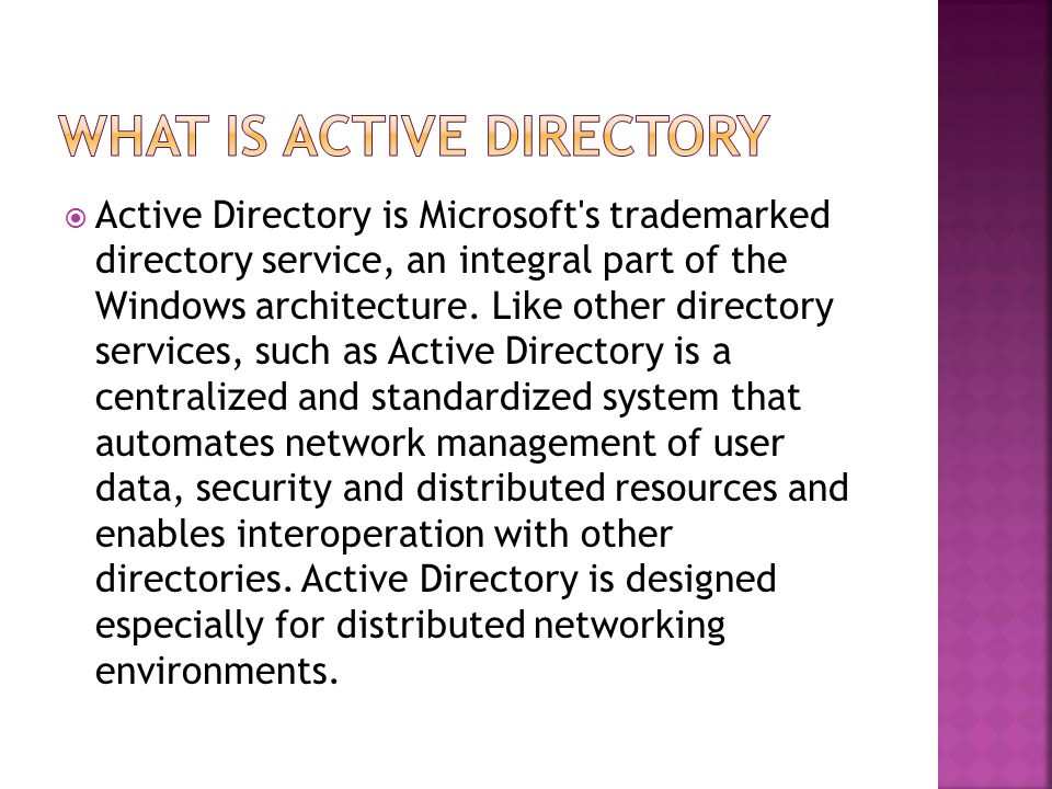  Active Directory is Microsoft s trademarked directory service, an integral part of the Windows architecture.