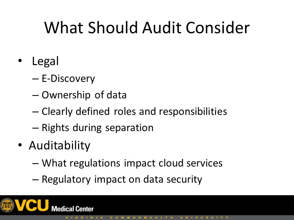 What Should Audit Consider Legal – E-Discovery – Ownership of data – Clearly defined roles and responsibilities – Rights during separation Auditability – What regulations impact cloud services – Regulatory impact on data security