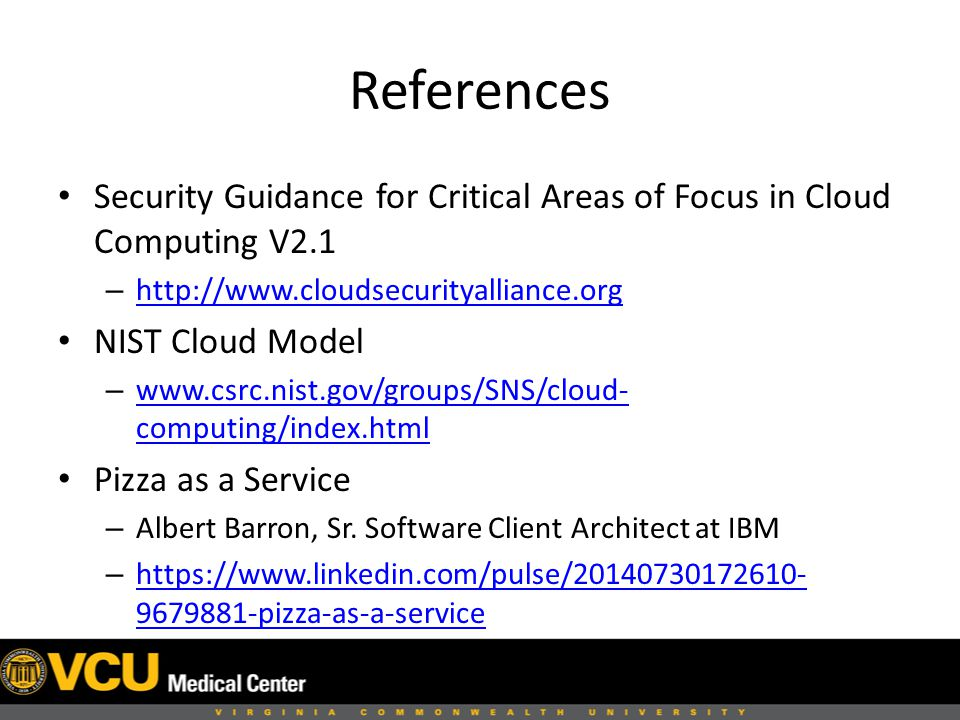 References Security Guidance for Critical Areas of Focus in Cloud Computing V2.1 –     NIST Cloud Model –   computing/index.html   computing/index.html Pizza as a Service – Albert Barron, Sr.