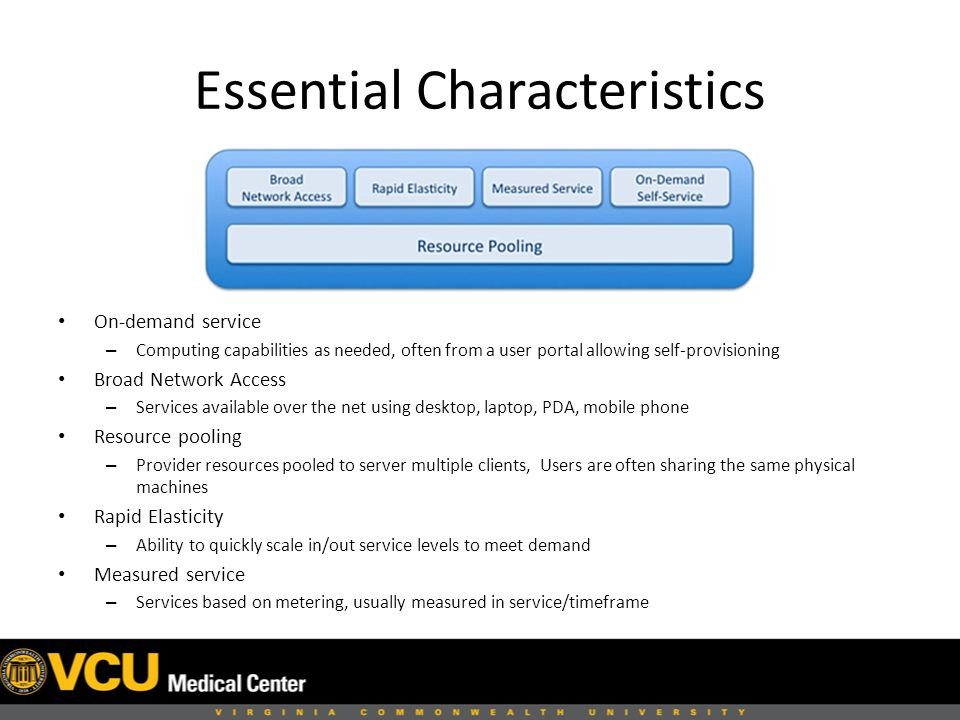 Essential Characteristics On-demand service – Computing capabilities as needed, often from a user portal allowing self-provisioning Broad Network Access – Services available over the net using desktop, laptop, PDA, mobile phone Resource pooling – Provider resources pooled to server multiple clients, Users are often sharing the same physical machines Rapid Elasticity – Ability to quickly scale in/out service levels to meet demand Measured service – Services based on metering, usually measured in service/timeframe