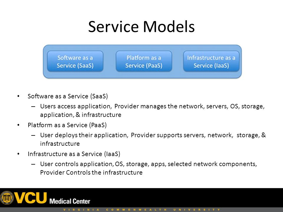 Service Models Software as a Service (SaaS) – Users access application, Provider manages the network, servers, OS, storage, application, & infrastructure Platform as a Service (PaaS) – User deploys their application, Provider supports servers, network, storage, & infrastructure Infrastructure as a Service (IaaS) – User controls application, OS, storage, apps, selected network components, Provider Controls the infrastructure