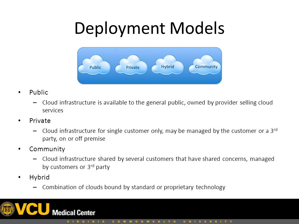 Deployment Models Public – Cloud infrastructure is available to the general public, owned by provider selling cloud services Private – Cloud infrastructure for single customer only, may be managed by the customer or a 3 rd party, on or off premise Community – Cloud infrastructure shared by several customers that have shared concerns, managed by customers or 3 rd party Hybrid – Combination of clouds bound by standard or proprietary technology