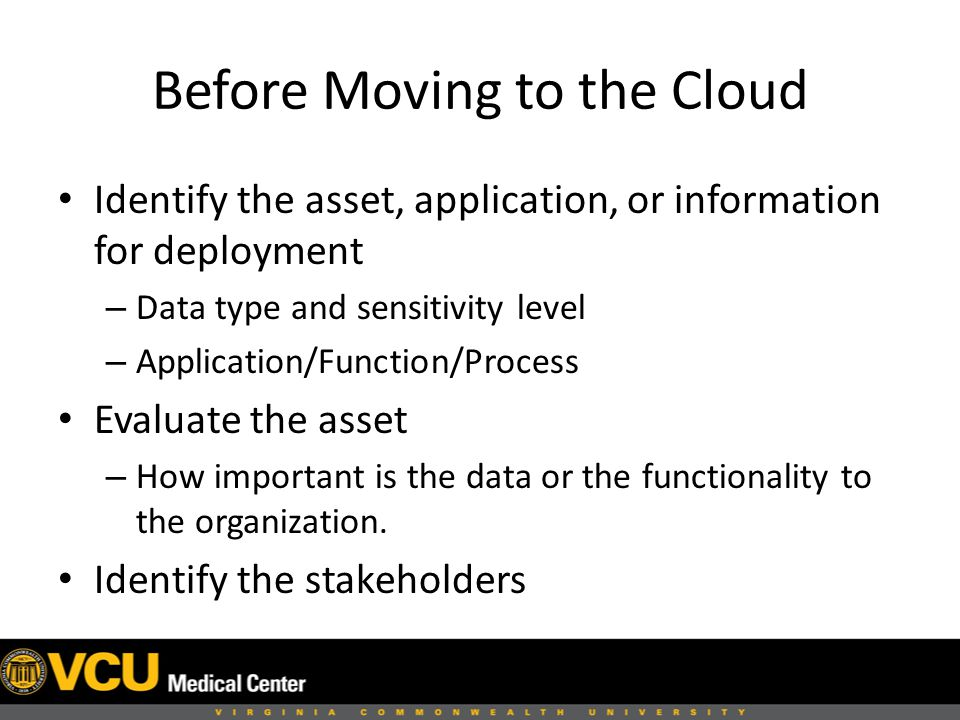 Before Moving to the Cloud Identify the asset, application, or information for deployment – Data type and sensitivity level – Application/Function/Process Evaluate the asset – How important is the data or the functionality to the organization.