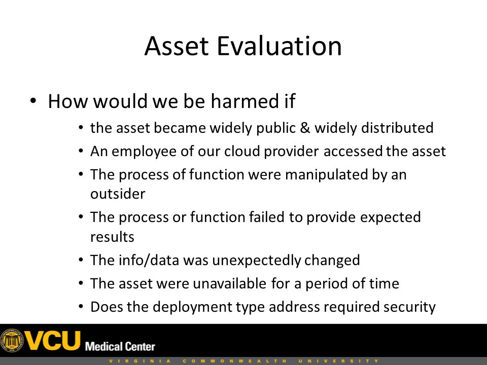 Asset Evaluation How would we be harmed if the asset became widely public & widely distributed An employee of our cloud provider accessed the asset The process of function were manipulated by an outsider The process or function failed to provide expected results The info/data was unexpectedly changed The asset were unavailable for a period of time Does the deployment type address required security