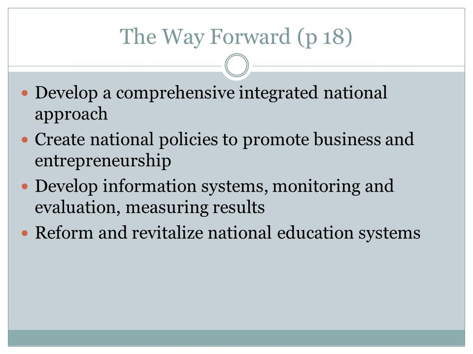 The Way Forward (p 18) Develop a comprehensive integrated national approach Create national policies to promote business and entrepreneurship Develop information systems, monitoring and evaluation, measuring results Reform and revitalize national education systems