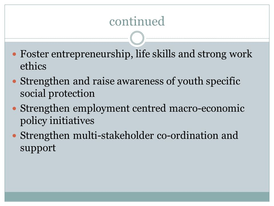 continued Foster entrepreneurship, life skills and strong work ethics Strengthen and raise awareness of youth specific social protection Strengthen employment centred macro-economic policy initiatives Strengthen multi-stakeholder co-ordination and support