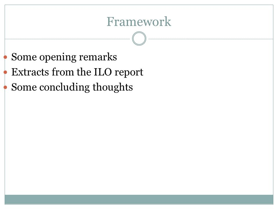 Framework Some opening remarks Extracts from the ILO report Some concluding thoughts