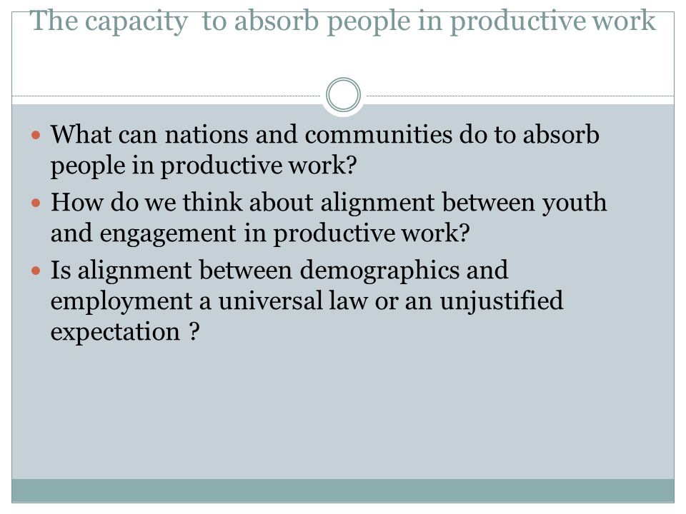 The capacity to absorb people in productive work What can nations and communities do to absorb people in productive work.