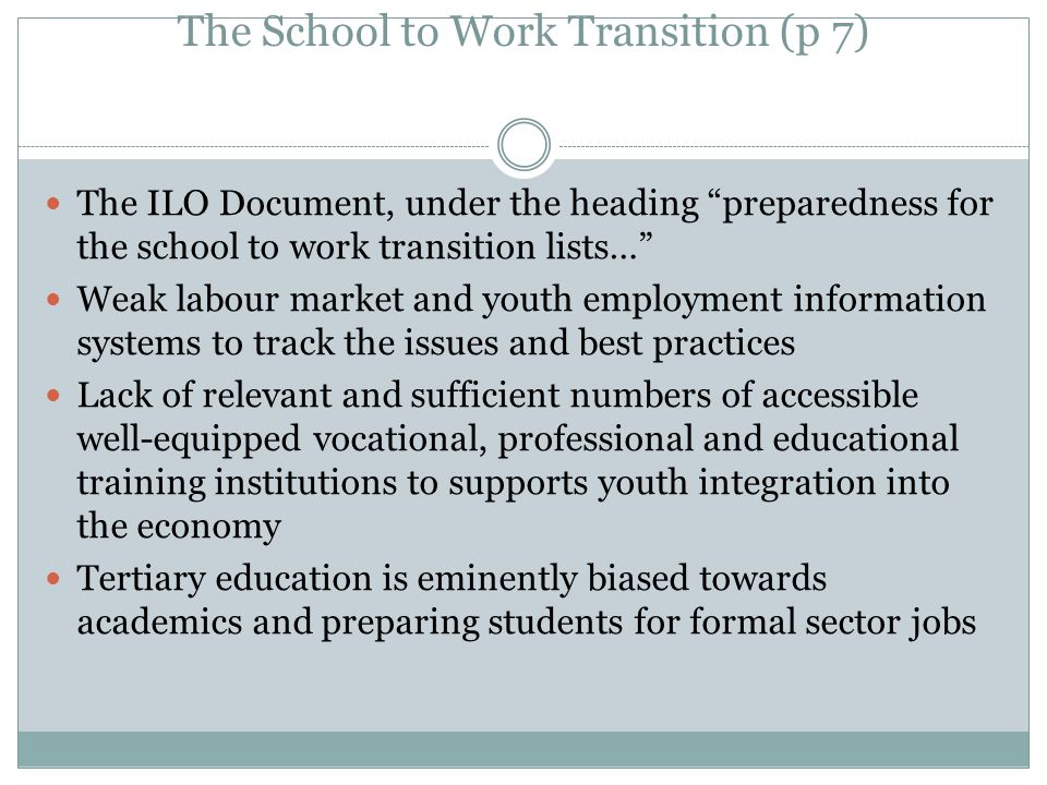 The School to Work Transition (p 7) The ILO Document, under the heading preparedness for the school to work transition lists… Weak labour market and youth employment information systems to track the issues and best practices Lack of relevant and sufficient numbers of accessible well-equipped vocational, professional and educational training institutions to supports youth integration into the economy Tertiary education is eminently biased towards academics and preparing students for formal sector jobs