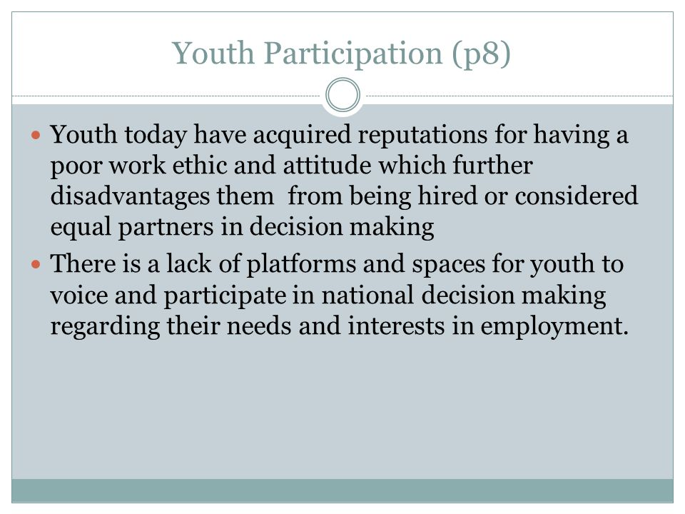 Youth Participation (p8) Youth today have acquired reputations for having a poor work ethic and attitude which further disadvantages them from being hired or considered equal partners in decision making There is a lack of platforms and spaces for youth to voice and participate in national decision making regarding their needs and interests in employment.
