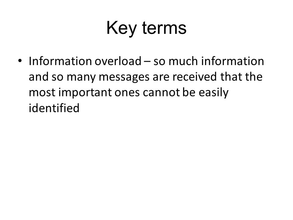 Key terms Information overload – so much information and so many messages are received that the most important ones cannot be easily identified