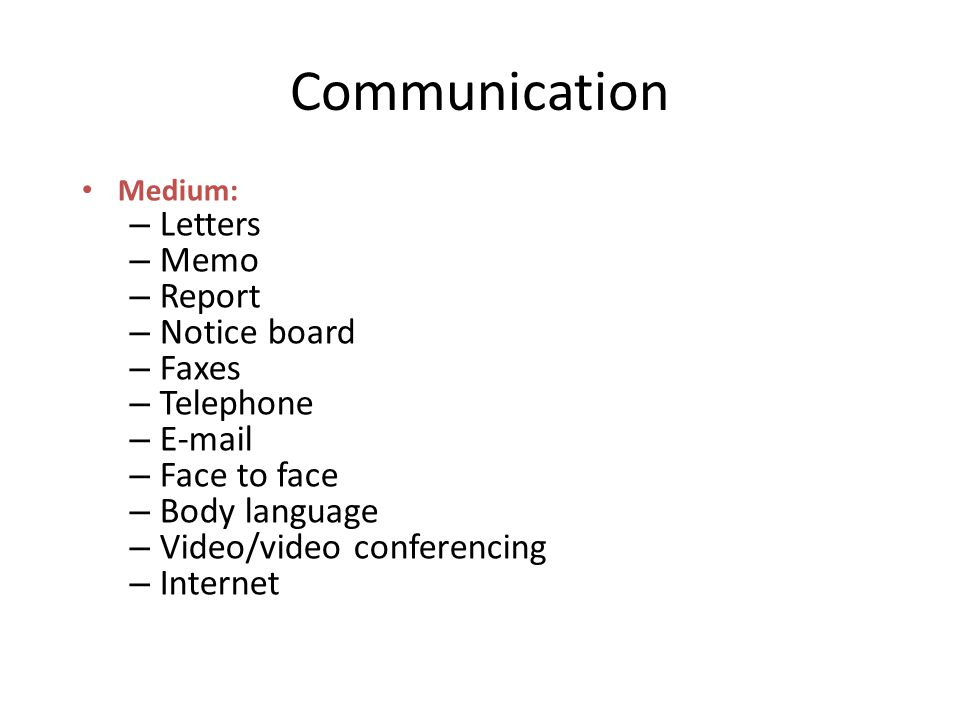 Communication Medium: – Letters – Memo – Report – Notice board – Faxes – Telephone –  – Face to face – Body language – Video/video conferencing – Internet