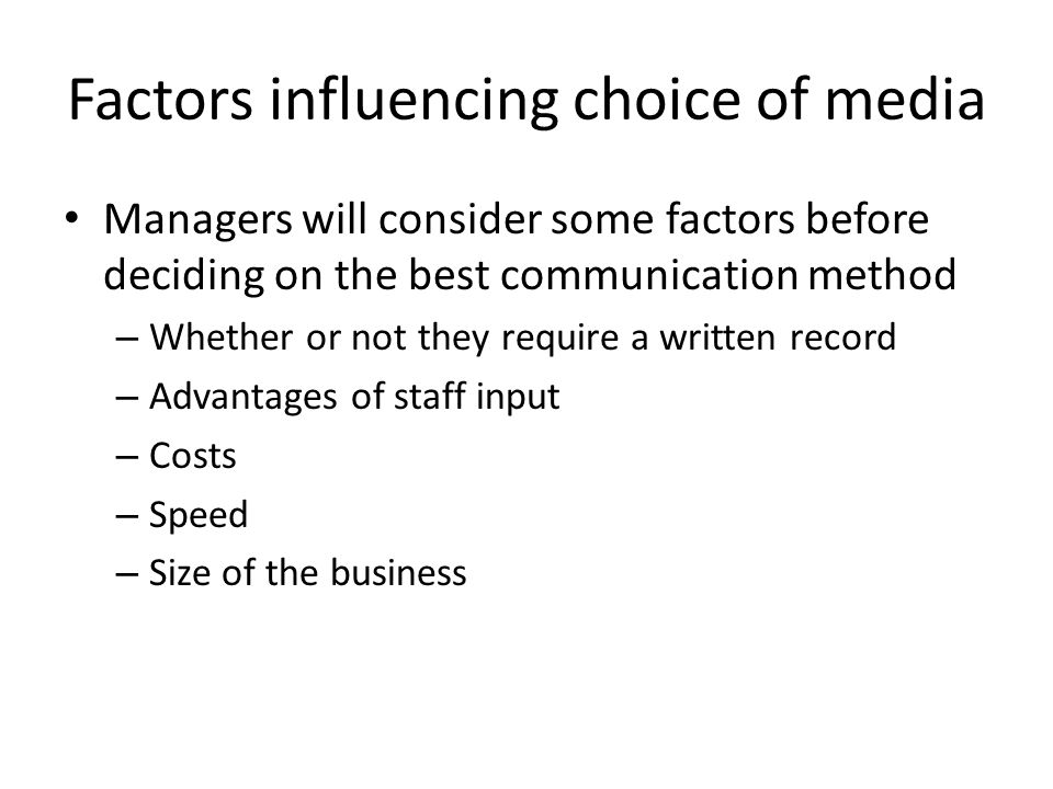 Factors influencing choice of media Managers will consider some factors before deciding on the best communication method – Whether or not they require a written record – Advantages of staff input – Costs – Speed – Size of the business
