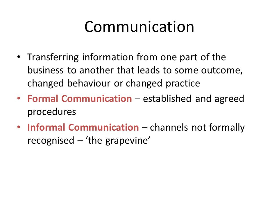 Communication Transferring information from one part of the business to another that leads to some outcome, changed behaviour or changed practice Formal Communication – established and agreed procedures Informal Communication – channels not formally recognised – 'the grapevine'