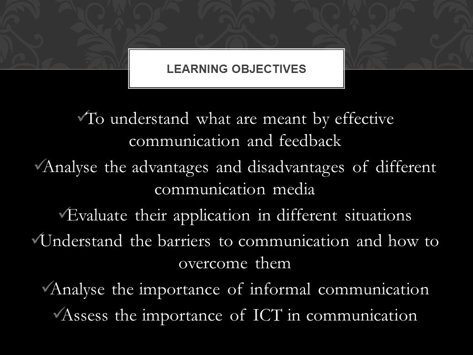 To understand what are meant by effective communication and feedback Analyse the advantages and disadvantages of different communication media Evaluate their application in different situations Understand the barriers to communication and how to overcome them Analyse the importance of informal communication Assess the importance of ICT in communication LEARNING OBJECTIVES
