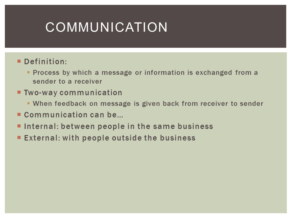  Definition:  Process by which a message or information is exchanged from a sender to a receiver  Two-way communication  When feedback on message is given back from receiver to sender  Communication can be…  Internal: between people in the same business  External: with people outside the business COMMUNICATION