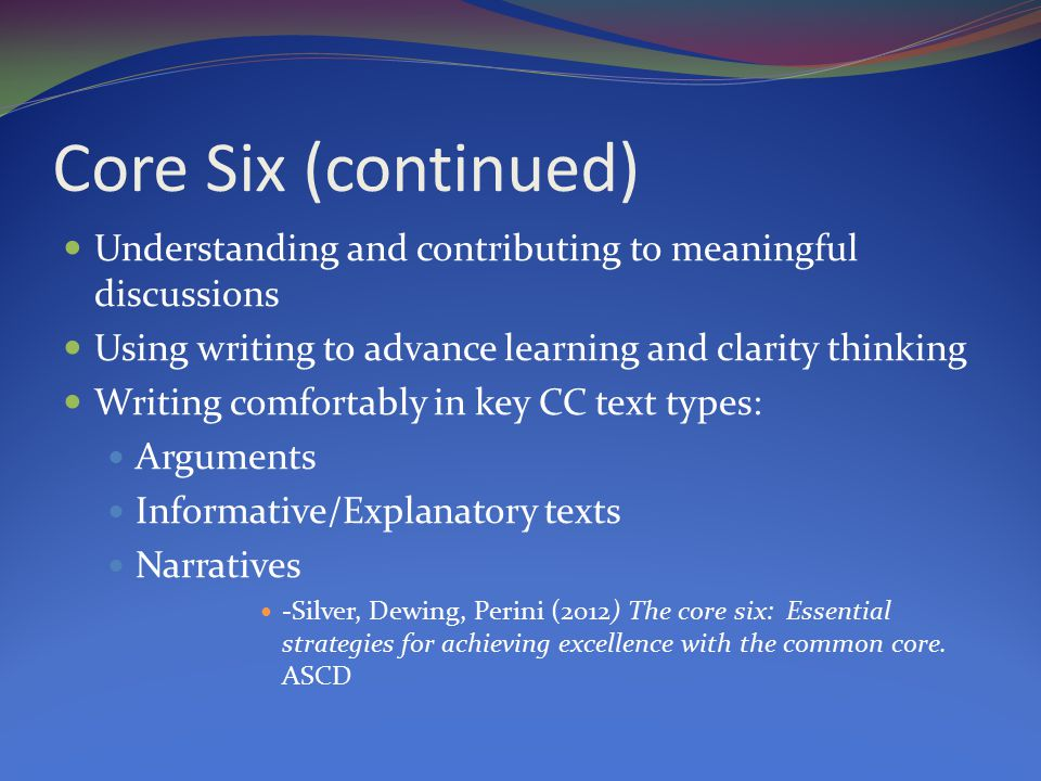 Core Six (continued) Understanding and contributing to meaningful discussions Using writing to advance learning and clarity thinking Writing comfortably in key CC text types: Arguments Informative/Explanatory texts Narratives -Silver, Dewing, Perini (2012) The core six: Essential strategies for achieving excellence with the common core.