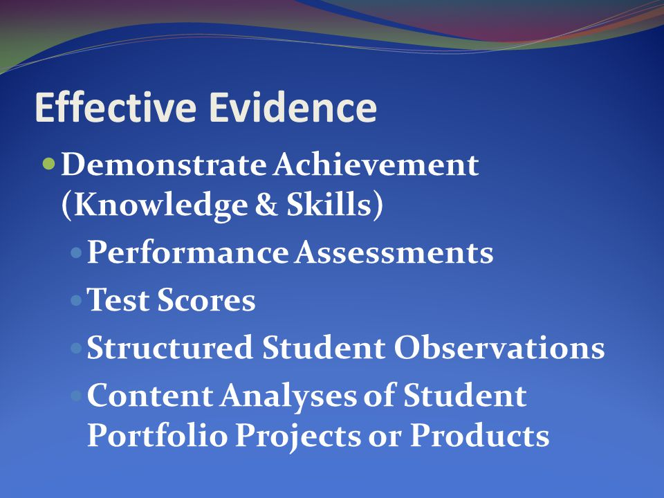 Effective Evidence Demonstrate Achievement (Knowledge & Skills) Performance Assessments Test Scores Structured Student Observations Content Analyses of Student Portfolio Projects or Products