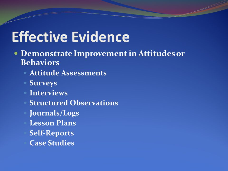 Effective Evidence Demonstrate Improvement in Attitudes or Behaviors Attitude Assessments Surveys Interviews Structured Observations Journals/Logs Lesson Plans Self-Reports Case Studies