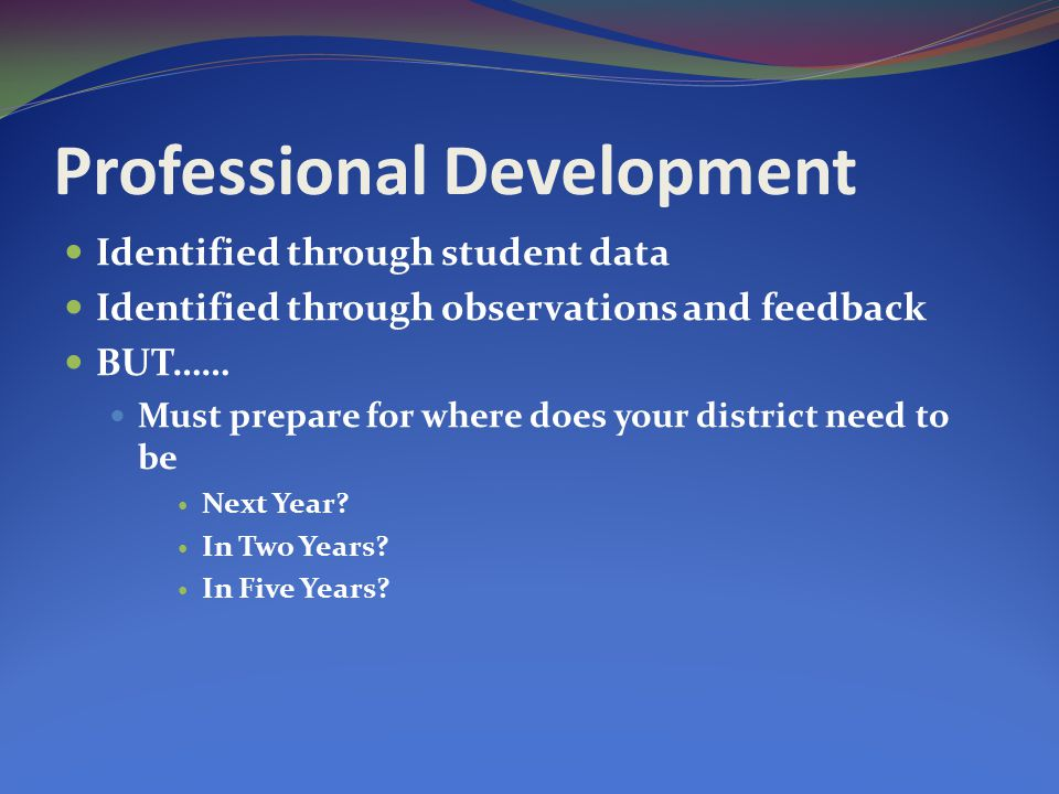 Professional Development Identified through student data Identified through observations and feedback BUT…… Must prepare for where does your district need to be Next Year.