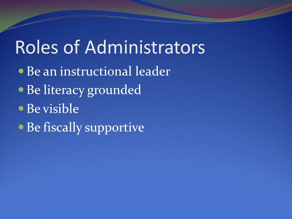 Roles of Administrators Be an instructional leader Be literacy grounded Be visible Be fiscally supportive