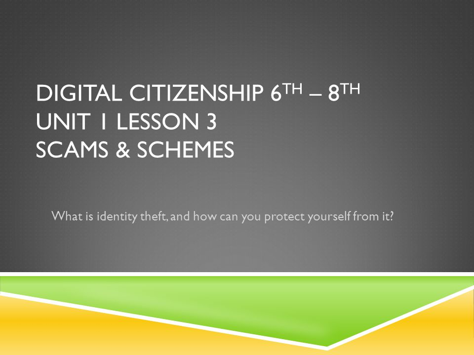 DIGITAL CITIZENSHIP 6 TH – 8 TH UNIT 1 LESSON 3 SCAMS & SCHEMES What is identity theft, and how can you protect yourself from it
