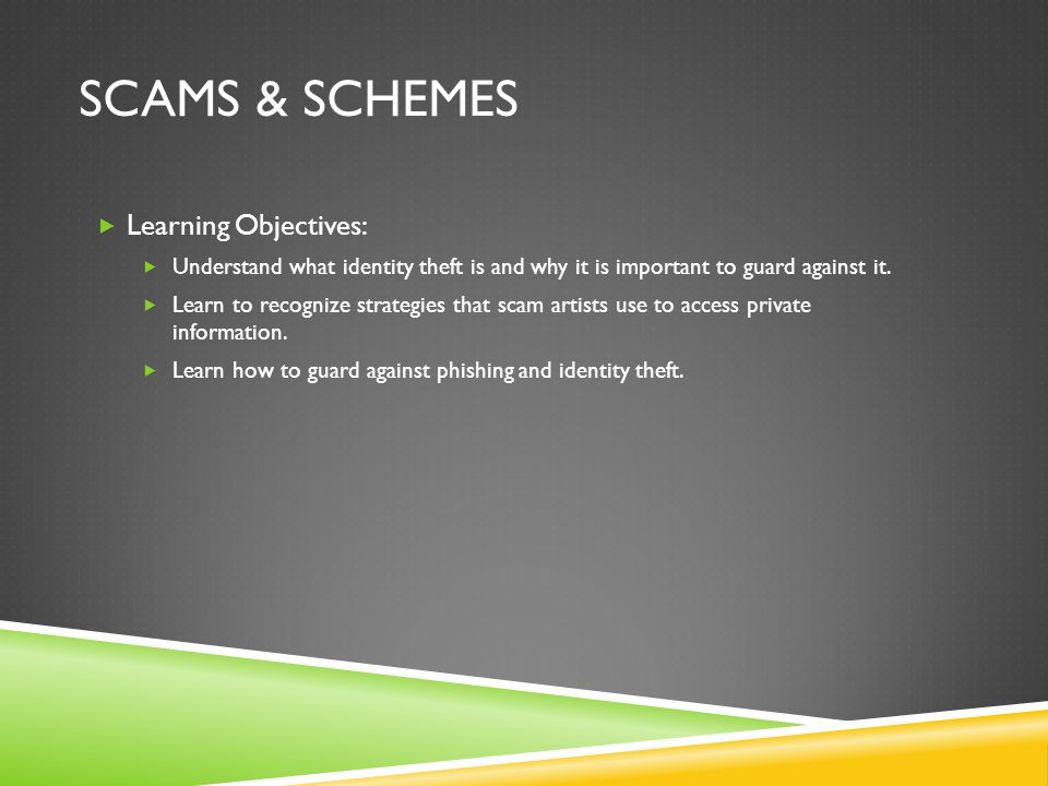 SCAMS & SCHEMES  Learning Objectives:  Understand what identity theft is and why it is important to guard against it.
