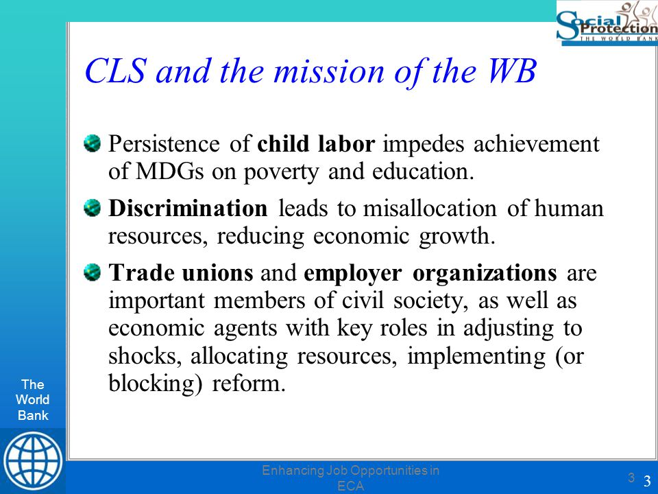 The World Bank 3 Enhancing Job Opportunities in ECA 3 CLS and the mission of the WB Persistence of child labor impedes achievement of MDGs on poverty and education.