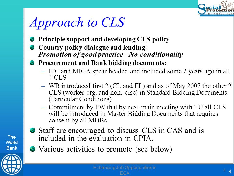 The World Bank 4 Enhancing Job Opportunities in ECA 4 Approach to CLS Principle support and developing CLS policy Country policy dialogue and lending: Promotion of good practice - No conditionality Procurement and Bank bidding documents: –IFC and MIGA spear-headed and included some 2 years ago in all 4 CLS –WB introduced first 2 (CL and FL) and as of May 2007 the other 2 CLS (worker org.
