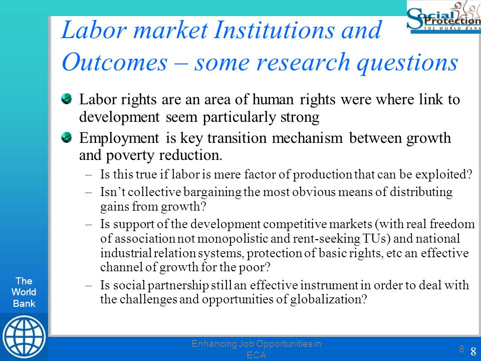 The World Bank 8 Enhancing Job Opportunities in ECA 8 Labor market Institutions and Outcomes – some research questions Labor rights are an area of human rights were where link to development seem particularly strong Employment is key transition mechanism between growth and poverty reduction.
