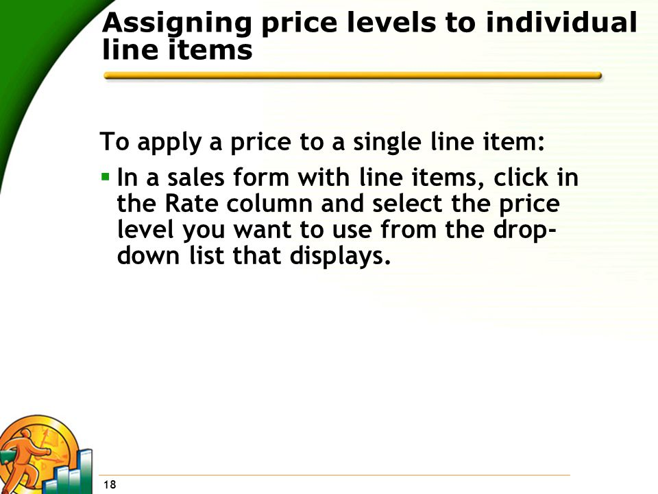 18 Assigning price levels to individual line items To apply a price to a single line item:  In a sales form with line items, click in the Rate column and select the price level you want to use from the drop- down list that displays.