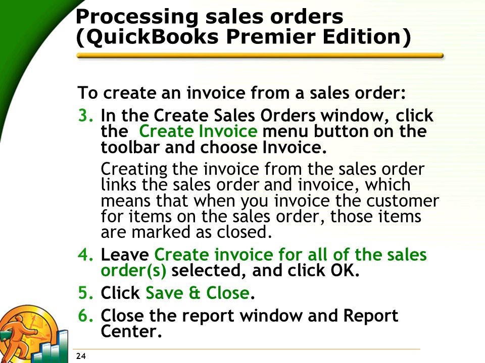 24 Processing sales orders (QuickBooks Premier Edition) To create an invoice from a sales order: 3.In the Create Sales Orders window, click the Create Invoice menu button on the toolbar and choose Invoice.