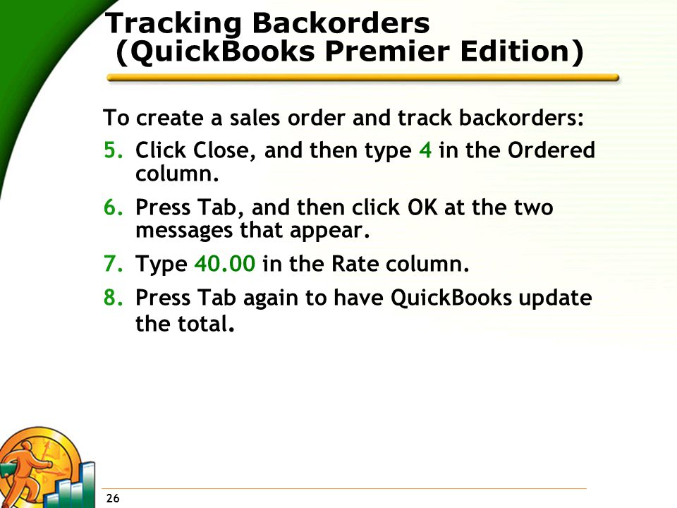 26 Tracking Backorders (QuickBooks Premier Edition) To create a sales order and track backorders: 5.Click Close, and then type 4 in the Ordered column.