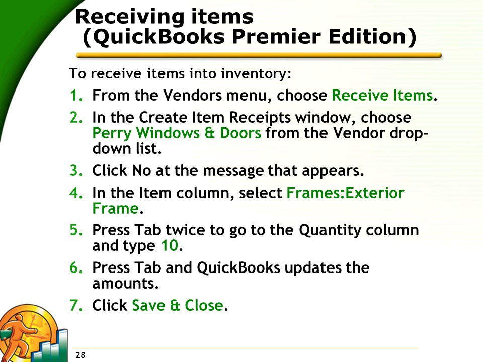28 Receiving items (QuickBooks Premier Edition) To receive items into inventory: 1.From the Vendors menu, choose Receive Items.