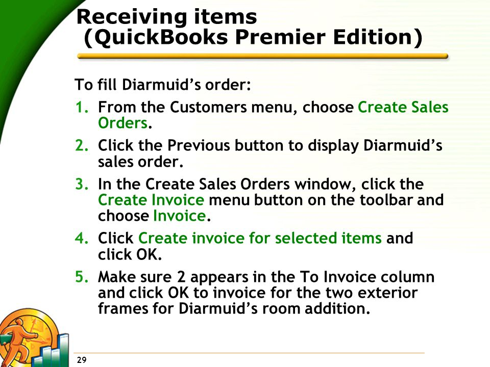 29 Receiving items (QuickBooks Premier Edition) To fill Diarmuid's order: 1.From the Customers menu, choose Create Sales Orders.